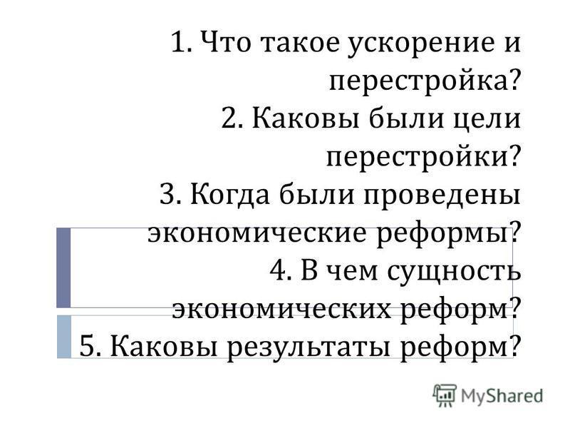 1. Что такое ускорение и перестройка ? 2. Каковы были цели перестройки ? 3. Когда были проведены экономические реформы ? 4. В чем сущность экономических реформ ? 5. Каковы результаты реформ ?