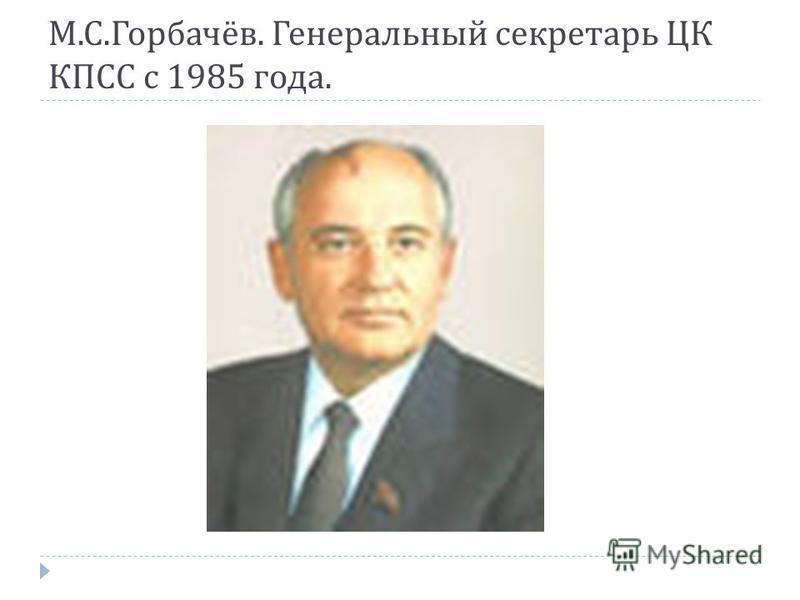 М. С. Горбачёв. Генеральный секретарь ЦК КПСС с 1985 года.