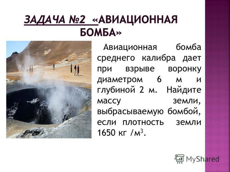 Авиационная бомба среднего калибра дает при взрыве воронку диаметром 6 м и глубиной 2 м. Найдите массу земли, выбрасываемую бомбой, если плотность земли 1650 кг /м 3.