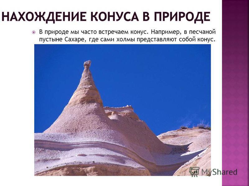 В природе мы часто встречаем конус. Например, в песчаной пустыне Сахаре, где сами холмы представляют собой конус.
