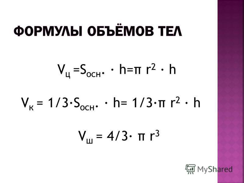 V ц =S осн. h=π r 2 h V к = 1/3S осн. h= 1/3π r 2 h V ш = 4/3 π r 3