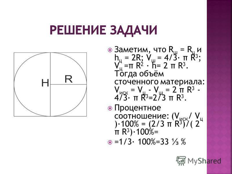Заметим, что R ш = R ц и h ц = 2R; V ш = 4/3 π R 3 ; V ц =π R 2 h= 2 π R 3. Тогда объём сточенного материала: V иск = V ц - V ш = 2 π R 3 - 4/3 π R 3 =2/3 π R 3. Процентное соотношение: (V иск / V ц )100% = (2/3 π R 3 )/( 2 π R 3 )100%= =1/3 100%=33