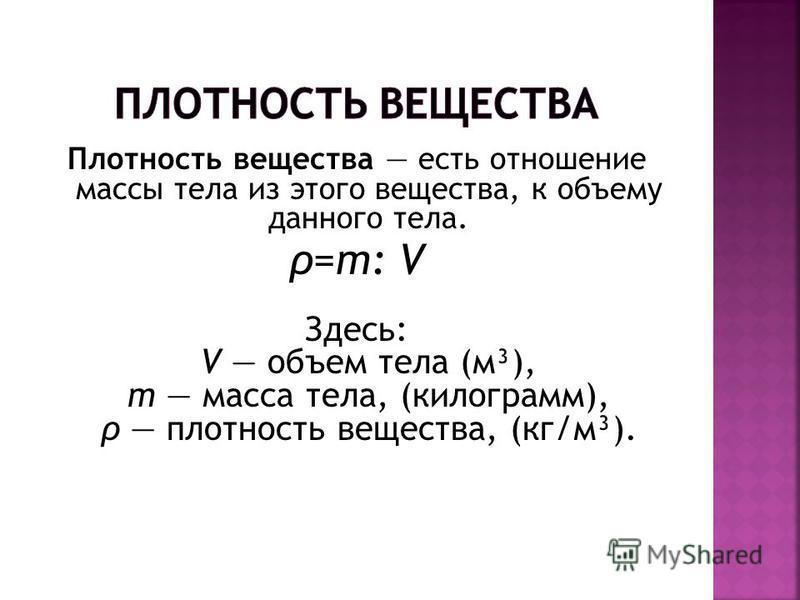 Плотность вещества есть отношение массы тела из этого вещества, к объему данного тела. ρ=m: V Здесь: V объем тела (м³), m масса тела, (килограмм), ρ плотность вещества, (кг/м³).
