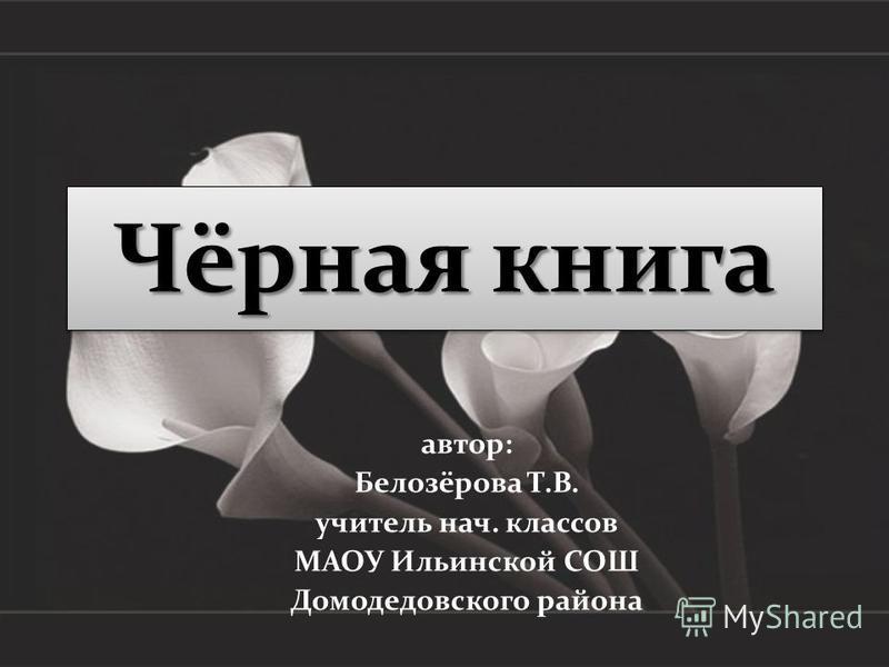 Чёрная книга автор: Белозёрова Т.В. учитель нач. классов МАОУ Ильинской СОШ Домодедовского района
