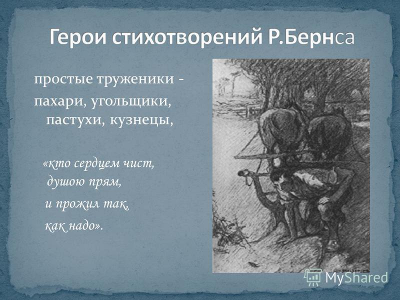 простые труженики - пахари, угольщики, пастухи, кузнецы, «кто сердцем чист, душою прям, и прожил так, как надо».