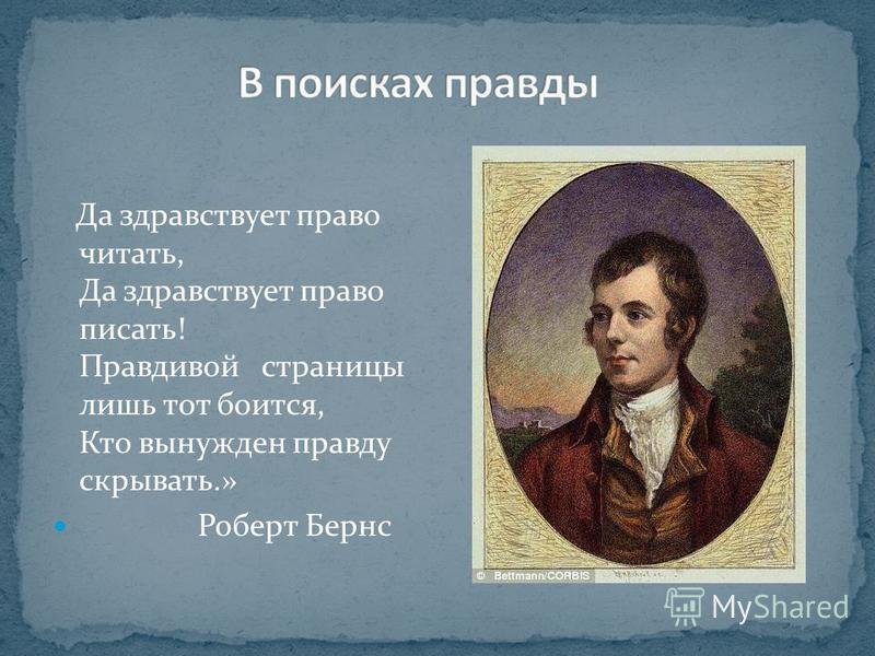 Да здравствует право читать, Да здравствует право писать! Правдивой страницы лишь тот боится, Кто вынужден правду скрывать.» Роберт Бернс