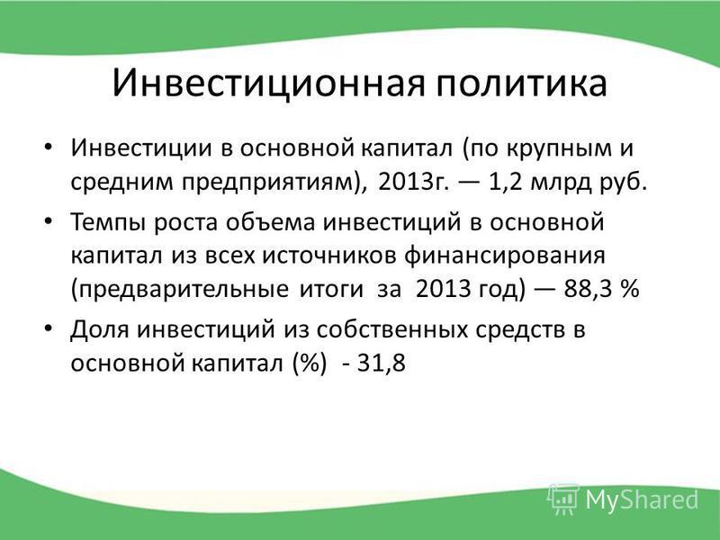 Инвестиционная политика Инвестиции в основной капитал (по крупным и средним предприятиям), 2013 г. 1,2 млрд руб. Темпы роста объема инвестиций в основной капитал из всех источников финансирования (предварительные итоги за 2013 год) 88,3 % Доля инвест