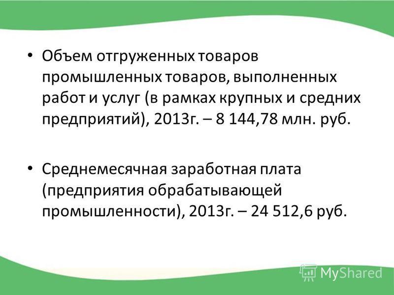 Объем отгруженных товаров промышленных товаров, выполненных работ и услуг (в рамках крупных и средних предприятий), 2013 г. – 8 144,78 млн. руб. Среднемесячная заработная плата (предприятия обрабатывающей промышленности), 2013 г. – 24 512,6 руб.
