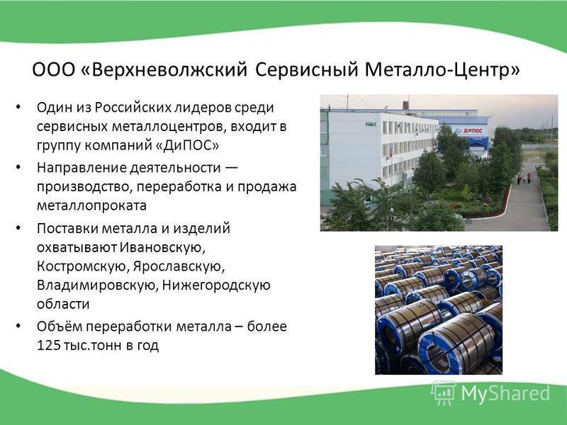 ООО «Верхневолжский Сервисный Металло-Центр» Один из Российских лидеров среди сервисных металлоцентров, входит в группу компаний «ДиПОС» Направление деятельности производство, переработка и продажа металлопроката Поставки металла и изделий охватывают