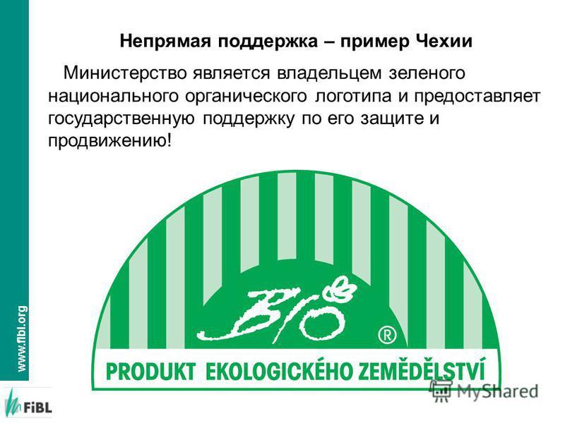 www.fibl.org Министерство является владельцем зеленого национального органического логотипа и предоставляет государственную поддержку по его защите и продвижению! Непрямая поддержка – пример Чехии