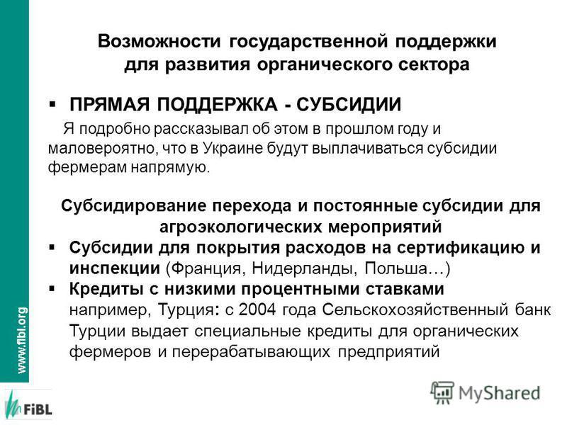 www.fibl.org ПРЯМАЯ ПОДДЕРЖКА - СУБСИДИИ Я подробно рассказывал об этом в прошлом году и маловероятно, что в Украине будут выплачиваться субсидии фермерам напрямую. Субсидирование перехода и постоянные субсидии для агроэкологических мероприятий Субси