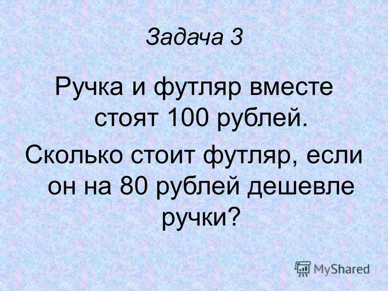 Задача 3 Ручка и футляр вместе стоят 100 рублей. Сколько стоит футляр, если он на 80 рублей дешевле ручки?