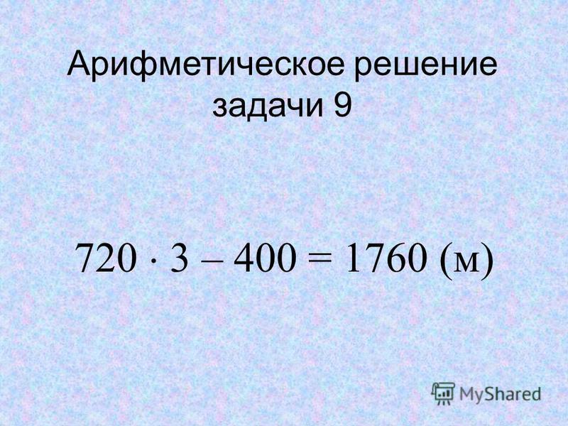 Арифметическое решение задачи 9 720 3 – 400 = 1760 (м)