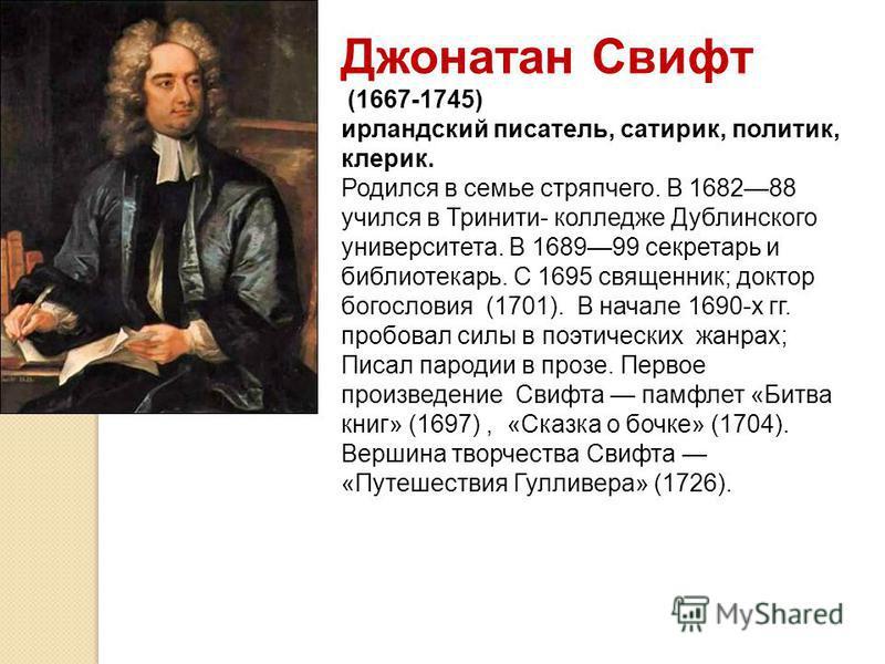Джонатан Свифт (1667-1745) ирландский писатель, сатирик, политик, клерик. Родился в семье стряпчего. В 168288 учился в Тринити- колледже Дублинского университета. В 168999 секретарь и библиотекарь. С 1695 священник; доктор богословия (1701). В начале