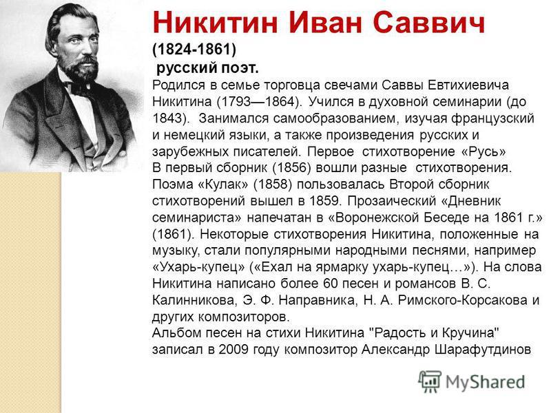 Никитин Иван Саввич (1824-1861) русский поэт. Родился в семье торговца свечами Саввы Евтихиевича Никитина (17931864). Учился в духовной семинарии (до 1843). Занимался самообразованием, изучая французский и немецкий языки, а также произведения русских
