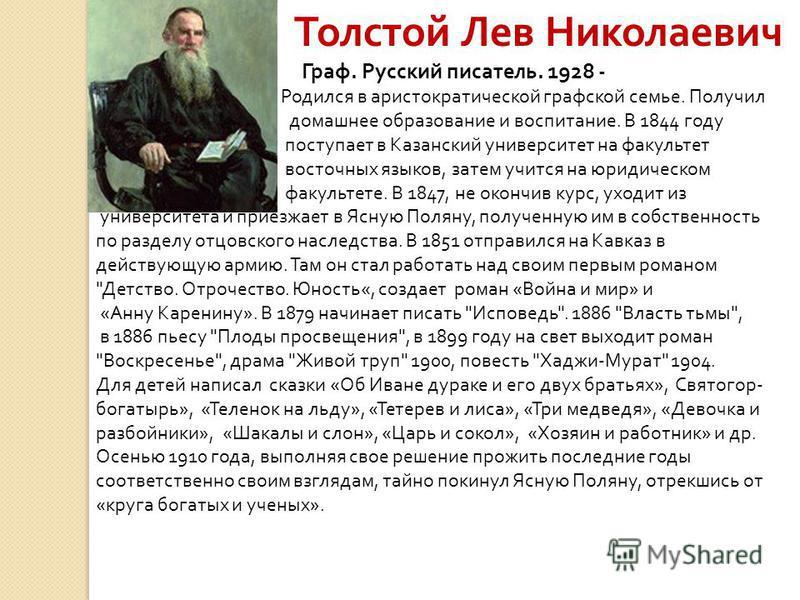 Толстой Лев Николаевич Граф. Русский писатель. 1928 - Родился в аристократической графской семье. Получил домашнее образование и воспитание. В 1844 году поступает в Казанский университет на факультет восточных языков, затем учится на юридическом факу