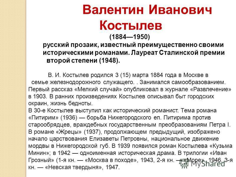 Валентин Иванович Костылев (18841950) русский прозаик, известный преимущественно своими историческими романами. Лауреат Сталинской премии второй степени (1948). В. И. Костылев родился 3 (15) марта 1884 года в Москве в семье железнодорожного служащего