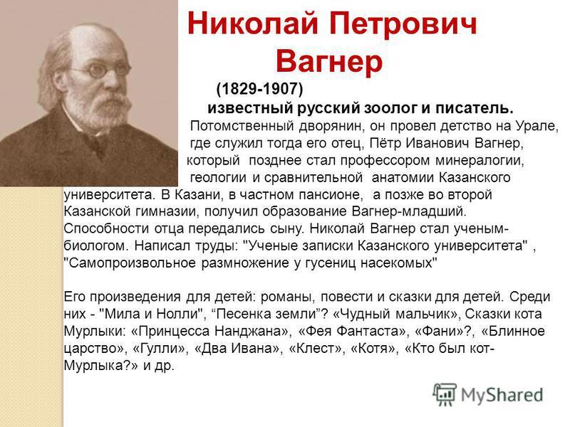 Николай Петрович Вагнер (1829-1907) известный русский зоолог и писатель. Потомственный дворянин, он провел детство на Урале, где служил тогда его отец, Пётр Иванович Вагнер, который позднее стал профессором минералогии, геологии и сравнительной анато