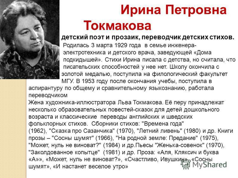 Ирина Петровна Токмакова детский поэт и прозаик, переводчик детских стихов. Родилась 3 марта 1929 года в семье инженера- электротехника и детского врача, заведующей «Дома подкидышей». Стихи Ирина писала с детства, но считала, что писательских способн