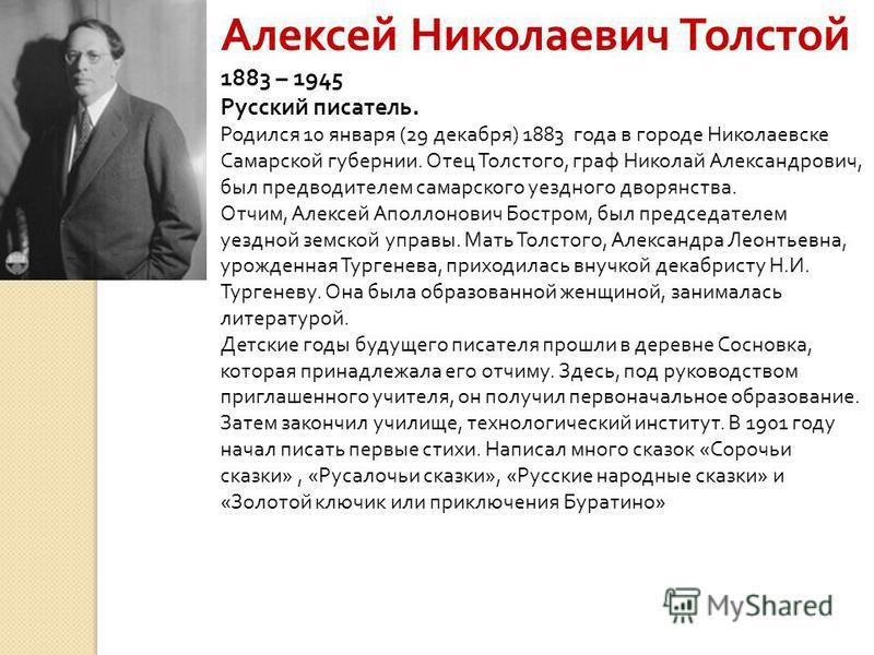 Алексей Николаевич Толстой 1883 – 1945 Русский писатель. Родился 10 января (29 декабря) 1883 года в городе Николаевске Самарской губернии. Отец Толстого, граф Николай Александрович, был предводителем самарского уездного дворянства. Отчим, Алексей Апо