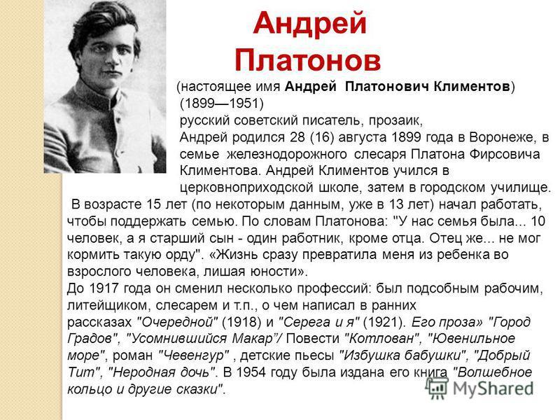 Андрей Платонов (настоящее имя Андрей Платонович Климентов) (18991951) русский советский писатель, прозаик, Андрей родился 28 (16) августа 1899 года в Воронеже, в семье железнодорожного слесаря Платона Фирсовича Климентова. Андрей Климентов учился в