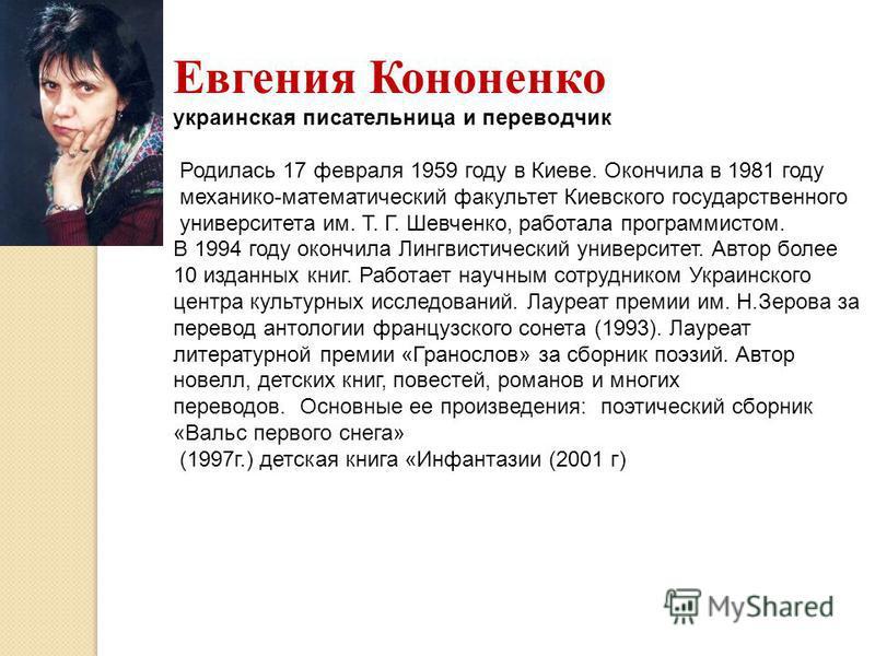 Евгения Кононенко украинская писательница и переводчик Родилась 17 февраля 1959 году в Киеве. Окончила в 1981 году механико-математический факультет Киевского государственного университета им. Т. Г. Шевченко, работала программистом. В 1994 году оконч