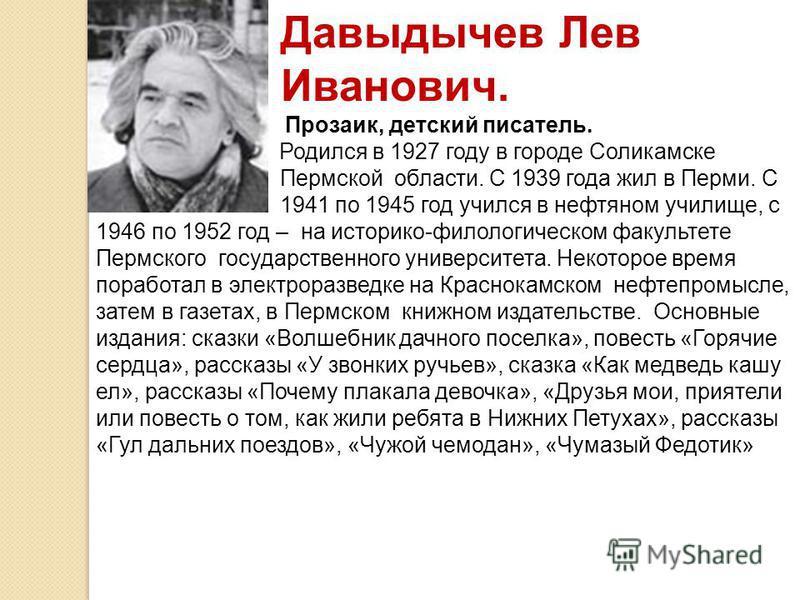 Давыдычев Лев Иванович. Прозаик, детский писатель. Родился в 1927 году в городе Соликамске Пермской области. С 1939 года жил в Перми. С 1941 по 1945 год учился в нефтяном училище, с 1946 по 1952 год – на историко-филологическом факультете Пермского г