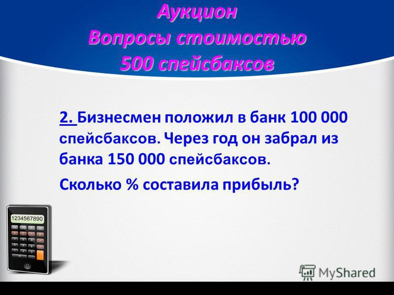 Аукцион Вопросы стоимостью 500 спейсбаксов 2. 2. Бизнесмен положил в банк 100 000 спейсбаксов. Через год он забрал из банка 150 000 спейсбаксов. Сколько % составила прибыль?