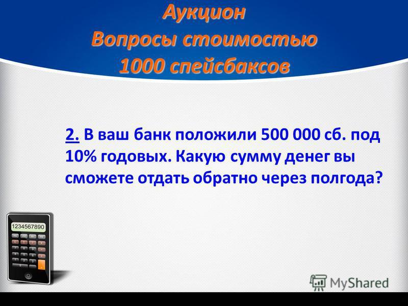 Аукцион Вопросы стоимостью 1000 спейсбаксов 2.2. В ваш банк положили 500 000 сб. под 10% годовых. Какую сумму денег вы сможете отдать обратно через полгода?
