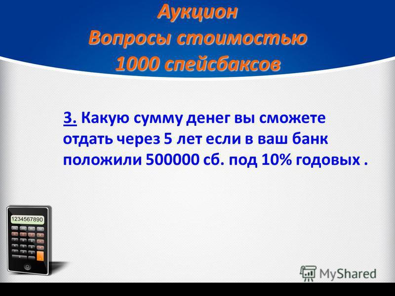 Аукцион Вопросы стоимостью 1000 спейсбаксов 3.3. Какую сумму денег вы сможете отдать через 5 лет если в ваш банк положили 500000 сб. под 10% годовых.