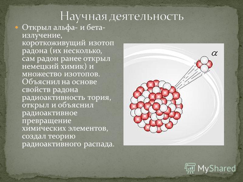 Открыл альфа- и бета- излучение, короткоживущий изотоп радона (их несколько, сам радон ранее открыл немецкий химик) и множество изотопов. Объяснил на основе свойств радона радиоактивность тория, открыл и объяснил радиоактивное превращение химических