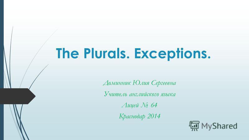 The Plurals. Exceptions. Доминник Юлия Сергеевна Учитель английского языка Лицей 64 Краснодар 2014