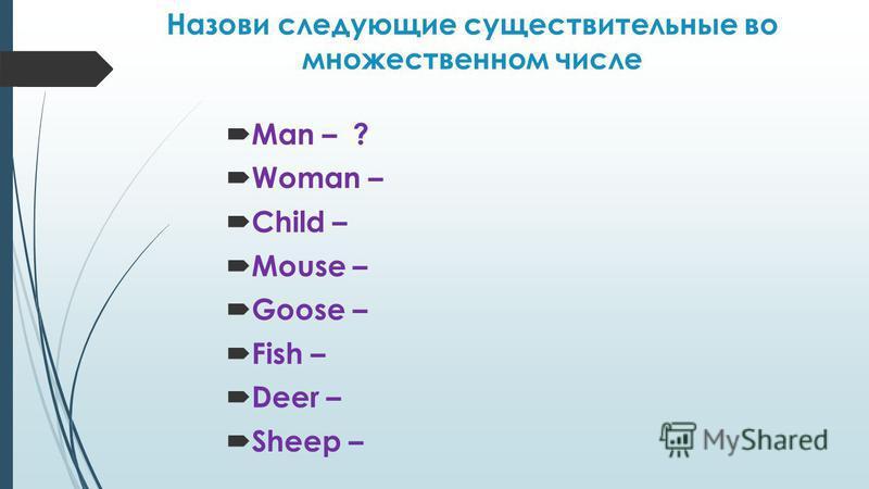 Назови следующие существительные во множественном числе Man – ? Woman – Child – Mouse – Goose – Fish – Deer – Sheep –