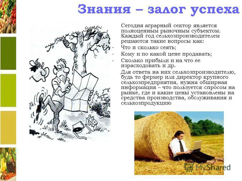 Знания – залог успеха Сегодня аграрный сектор является полноценным рыночным субъектом. Каждый год сельхозпроизводителем решаются такие вопросы как: -Что и сколько сеять; -Кому и по какой цене продавать; -Сколько прибыли и на что ее израсходовать и др