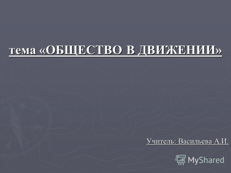 тема «ОБЩЕСТВО В ДВИЖЕНИИ» Учитель: Васильева А.И.