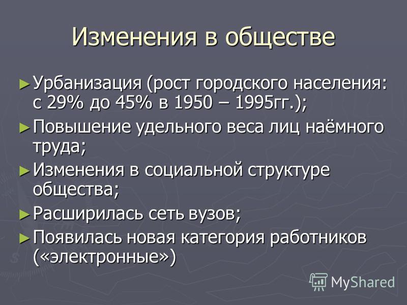 Изменения в обществе Урбанизация (рост городского населения: с 29% до 45% в 1950 – 1995 гг.); Урбанизация (рост городского населения: с 29% до 45% в 1950 – 1995 гг.); Повышение удельного веса лиц наёмного труда; Повышение удельного веса лиц наёмного