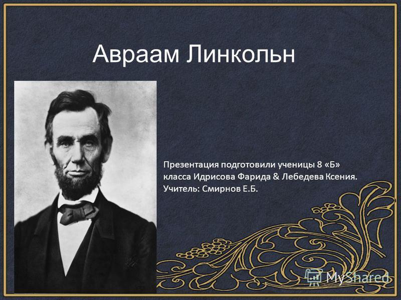 Авраам Линкольн Презентация подготовили ученицы 8 «Б» класса Идрисова Фарида & Лебедева Ксения. Учитель: Смирнов Е.Б.