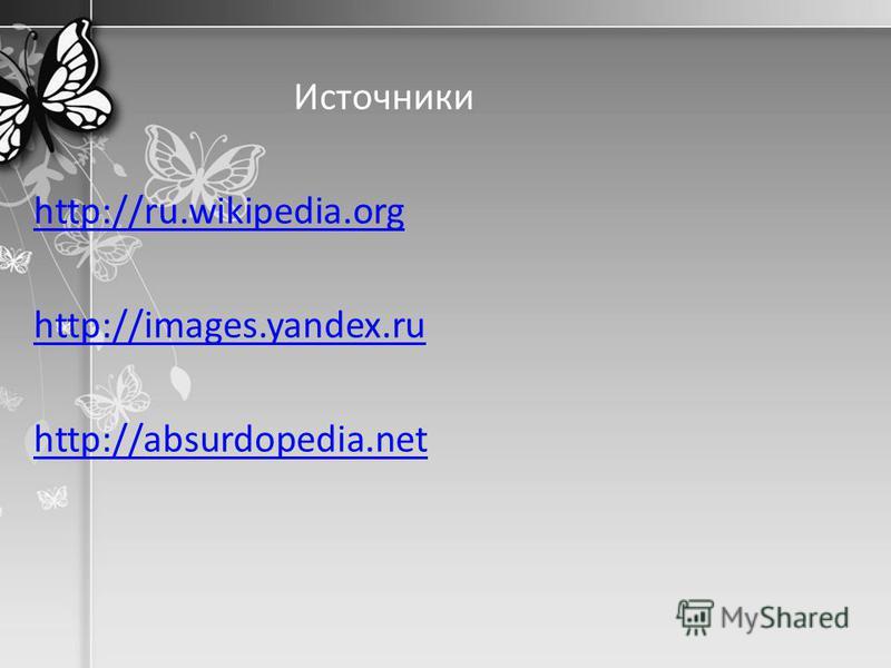 Источники http://ru.wikipedia.org http://images.yandex.ru http://absurdopedia.net