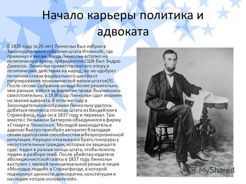 Начало карьеры политика и адвоката В 1835 году (в 26 лет) Линкольн был избран в Законодательное собрание штата Иллинойс, где примкнул к вигам. Когда Линкольн вступил на политическую арену, президентом США был Эндрю Джексон. Линкольн приветствовал его