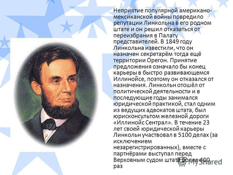 Неприятие популярной американо- мексиканской войны повредило репутации Линкольна в его родном штате и он решил отказаться от переизбрания в Палату представителей. В 1849 году Линкольна известили, что он назначен секретарём тогда ещё территории Орегон