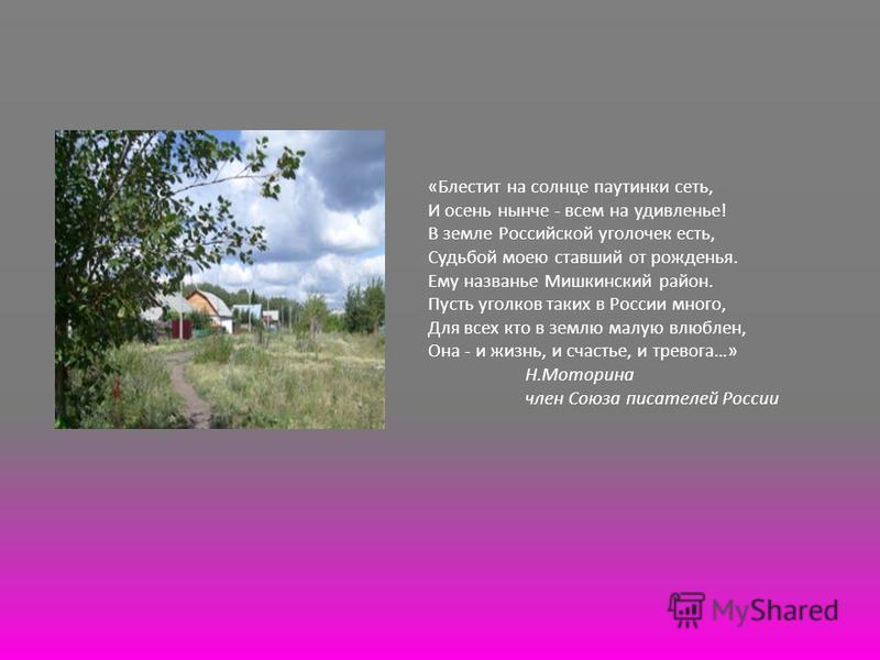 «Блестит на солнце паутинки сеть, И осень нынче - всем на удивленье! В земле Российской уголочек есть, Судьбой моею ставший от рожденья. Ему названье Мишкинский район. Пусть уголков таких в России много, Для всех кто в землю малую влюблен, Она - и жи