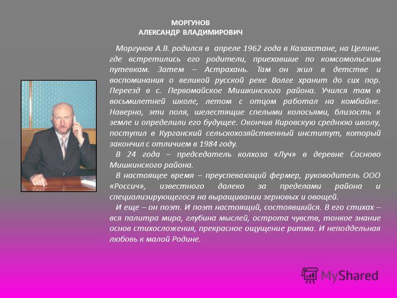 МОРГУНОВ АЛЕКСАНДР ВЛАДИМИРОВИЧ Моргунов А.В. родился в апреле 1962 года в Казахстане, на Целине, где встретились его родители, приехавшие по комсомольским путевкам. Затем – Астрахань. Там он жил в детстве и воспоминания о великой русской реке Волге