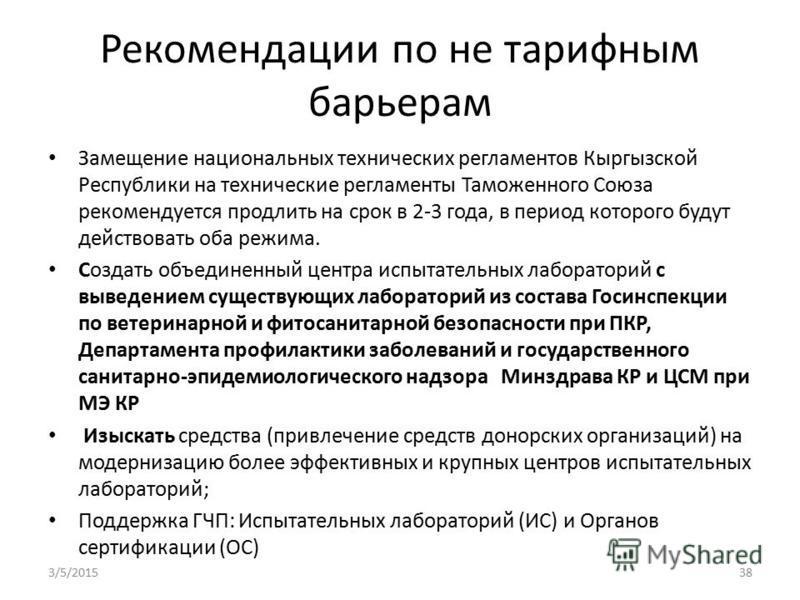 Рекомендации по не тарифным барьерам Замещение национальных технических регламентов Кыргызской Республики на технические регламенты Таможенного Союза рекомендуется продлить на срок в 2-3 года, в период которого будут действовать оба режима. Создать о