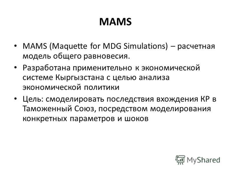MAMS MAMS (Maquette for MDG Simulations) – расчетная модель общего равновесия. Разработана применительно к экономической системе Кыргызстана с целью анализа экономической политики Цель: смоделировать последствия вхождения КР в Таможенный Союз, посред