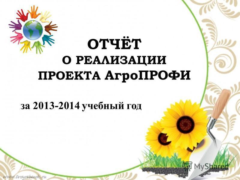 ОТЧЁТ О РЕАЛИЗАЦИИ ПРОЕКТА АгроПРОФИ за 2013-2014 учебный год