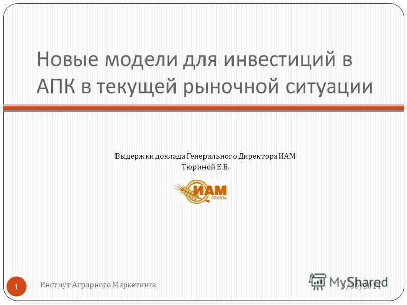 Новые модели для инвестиций в АПК в текущей рыночной ситуации Выдержки доклада Генерального Директора ИАМ Тюриной Е. Б. 5/30/2014 Инстиут Аграрного Маркетинга 1