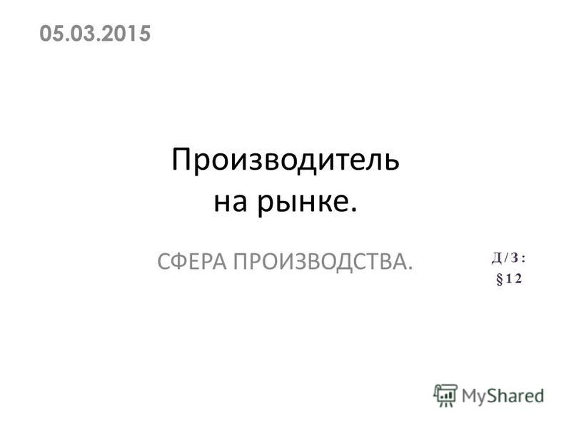 Производитель на рынке. СФЕРА ПРОИЗВОДСТВА. 05.03.2015 Д/З: §12