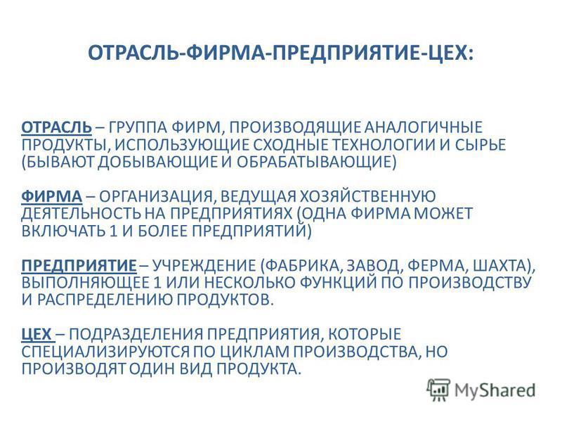 ОТРАСЛЬ-ФИРМА-ПРЕДПРИЯТИЕ-ЦЕХ: ОТРАСЛЬ – ГРУППА ФИРМ, ПРОИЗВОДЯЩИЕ АНАЛОГИЧНЫЕ ПРОДУКТЫ, ИСПОЛЬЗУЮЩИЕ СХОДНЫЕ ТЕХНОЛОГИИ И СЫРЬЕ (БЫВАЮТ ДОБЫВАЮЩИЕ И ОБРАБАТЫВАЮЩИЕ) ФИРМА – ОРГАНИЗАЦИЯ, ВЕДУЩАЯ ХОЗЯЙСТВЕННУЮ ДЕЯТЕЛЬНОСТЬ НА ПРЕДПРИЯТИЯХ (ОДНА ФИРМА