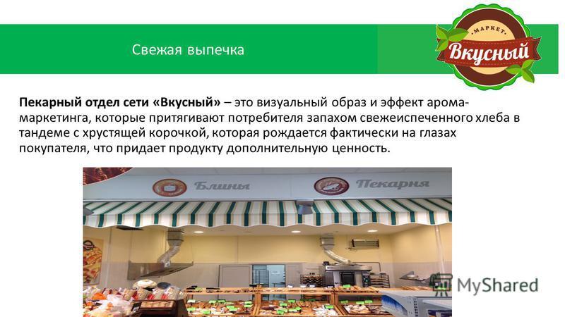 Пекарный отдел сети «Вкусный» – это визуальный образ и эффект арама- маркетинга, которые притягивают потребителя запахом свежеиспеченного хлеба в тандеме с хрустящей корочкой, которая рождается фактически на глазах покупателя, что придает продукту до