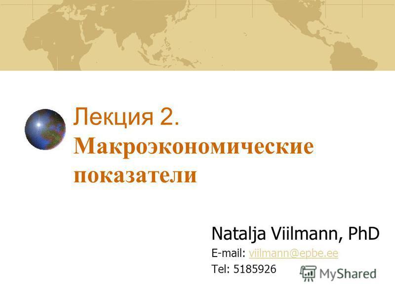 Лекция 2. Макроэкономические показатели Natalja Viilmann, PhD E-mail: viilmann@epbe.eeviilmann@epbe.ee Tel: 5185926